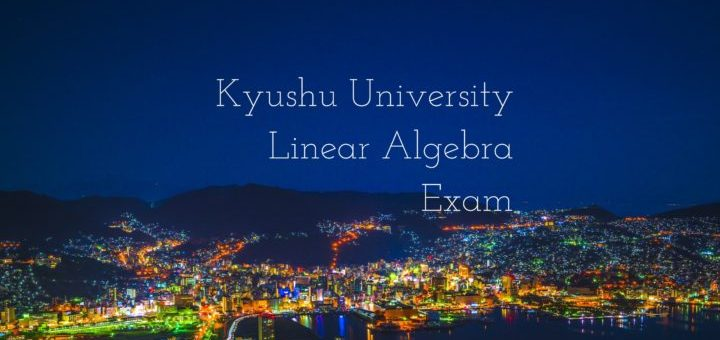 Kyushu University Linear Algebra Exam Problems and Solutions